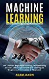 Machine Learning: The Ultimate Beginner's Guide to Understanding Machine Learning Concepts and Techniques (Beginners, Intermediate & Advanced) (English Edition)