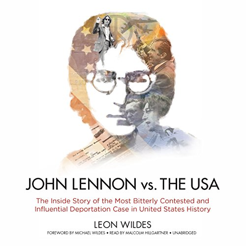 John Lennon vs. the USA: The Inside Story of the Most Bitterly Contested and Influential Deportation Case in United States History