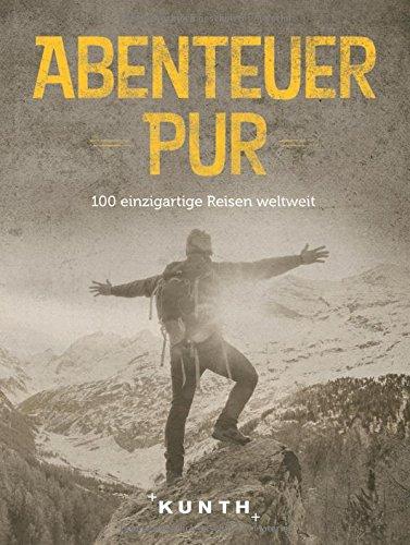 Abenteuer Pur: 100 einzigartige Reisen weltweit