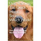 Dog Training: The Quick, Magic Secrets Which Work!: The Short Miracle Working Booklet! (English Edition)