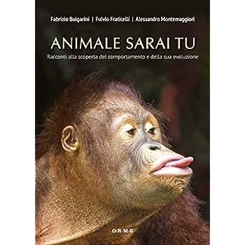 Animale Sarai Tu: Racconti Alla Scoperta Del Comportamento E Della Sua Evoluzione