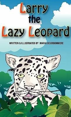 Larry the Lazy Leopard [ LARRY THE LAZY LEOPARD ] by Bourbonniere, Maria (Author ) on Nov-01-2010 Hardcover (Lazy Leopard)