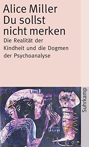 Du sollst nicht merken: Die Realität der Kindheit und die Dogmen der Psychoanalyse