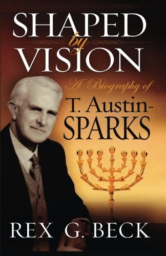 Shaped by Vision, A Biography of T. Austin-Sparks por Rex G Beck