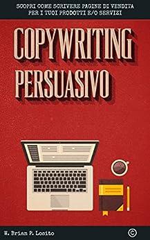 Copywriting Persuasivo: Scopri come scrivere pagine di vendita per i tuoi prodotti e servizi di [Losito, W. Brian P.]