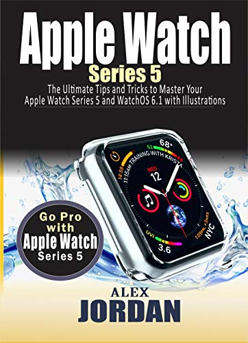 Apple Watch  SERIES 5: The Ultimate Tips and Tricks to Master Your Apple Watch Series 5 and WatchOS 6.1 with Illustrations for Seniors (English Edition)