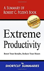 Extreme Productivity: A Summary of Robert C. Pozen's Book Boost Your Results, Reduce Your Hours