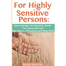 For Highly Sensitive Persons: How to Manage Your Sensitivity, Bolster Your Coping Skills and Stay Sane in a Provocative and Noisy World (English Edition)