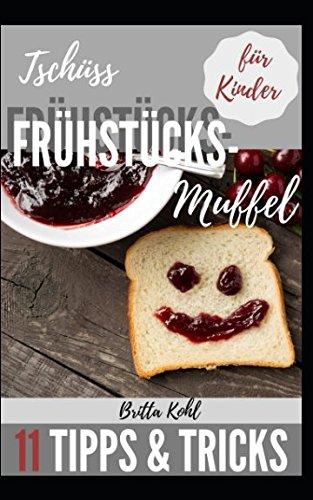 Tschüss Frühstücksmuffel!: 11 Tipps und Tricks wie Ihre Kinder wieder gerne frühstücken