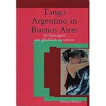 Tango Argentino in Buenos Aires - 36 Strategien um glücklich zu tanzen