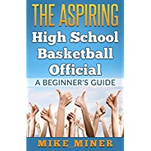 The Aspiring High School Basketball Official: A Beginner's Guide