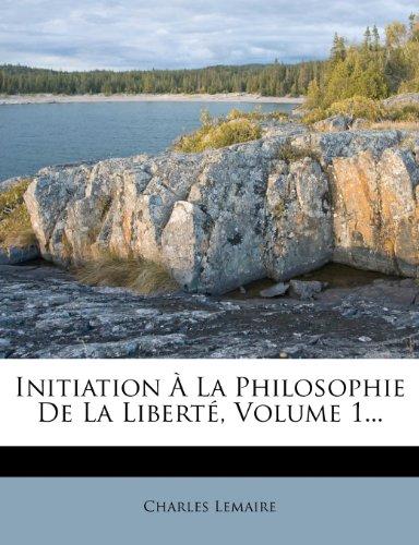 Initiation a la Philosophie de La Liberte, Volume 1.