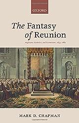 The Fantasy of Reunion: Anglicans, Catholics, and Ecumenism, 1833-1882
