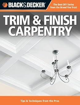 Black & Decker Trim & Finish Carpentry: Tips & Techniques from the Pros de [Editors of Creative Publishing]