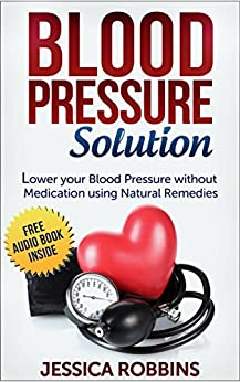 Blood Pressure Solution: How to lower your Blood Pressure without medication using Natural Remedies (English Edition) par [Robbins, Jessica]