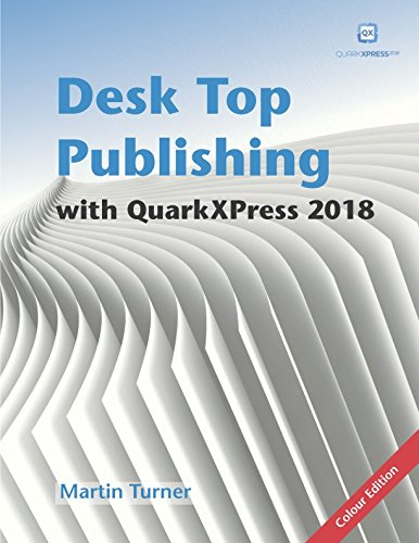 Desk Top Publishing with QuarkXPress 2018: Making the most of the world\'s most powerful layout application