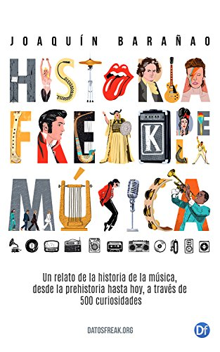 Historia Freak de la Música: Un relato de la Historia de la Música a través de 500 curiosidades por Joaquín Barañao