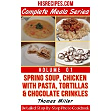 Spring Soup, Chicken With Pasta, Tortillas & Chocolate Crinkles : Detailed Step-By-Step Photo Cookbook (Complete Meals Series 1) (English Edition)