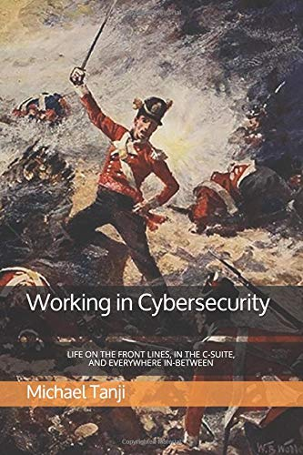 Working in Cybersecurity: Life on the front lines, in the C-suite, and everywhere in-between por Michael Tanji