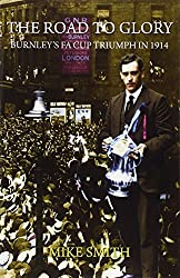 The Road to Glory: Burnley's FA Cup Triumph in 1914 by Mike Smith (2014-02-27)