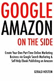 Google Amazon On the Side: Create Your Own Part-Time Online Marketing Business via Google Search Marketing & Self-Help Ebook Publishing on Amazon (English Edition)