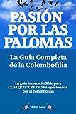 Pasíon por las palomas. La Guía Completa de la Colombofilia.  La guía imprescindible para cualquier persona  apasionada por la colombofilia.