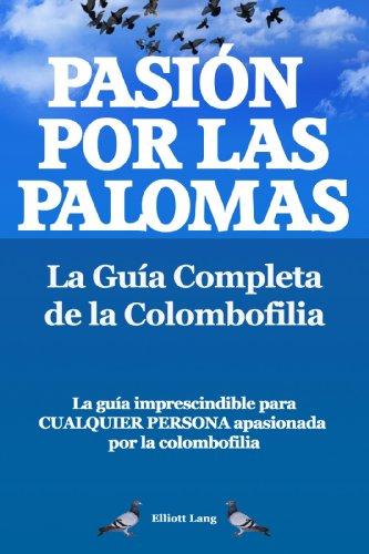 Pasíon por las palomas. La Guía Completa de la Colombofilia.  La guía imprescindible para cualquier persona  apasionada por la colombofilia. por Elliott Lang