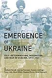 The Emergence of Ukraine: Self-Determination, Occupation, and War in Ukraine, 1917-1922
