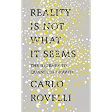 Reality Is Not What It Seems: The Journey to Quantum Gravity by Carlo Rovelli (2016-10-06)