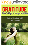 Gratitude: What's Right Is Always Available - Finding Happiness With Daily Gratitude (Gratitude, Gratefulness, Grateful)
