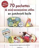 70 pochettes & mini-accessoires utiles en patchwork facile