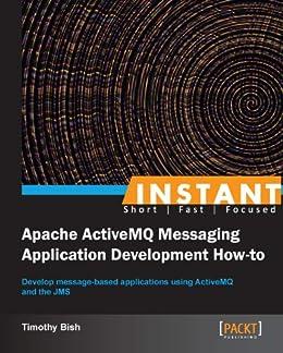 Instant Apache ActiveMQ Messaging Application Development How-to par [Bish, Timothy]