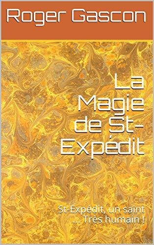 La Magie de St-Expédit: St-Expédit, un saint ... Très humain ! par Roger Gascon