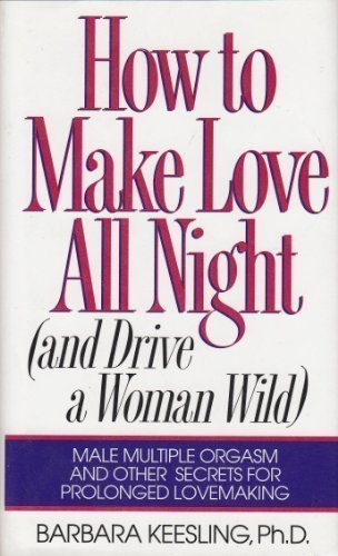 How to Make Love All Night (And Drive a Woman Wild : Male Multiple Orgasm and Other Secrets for Prolonged Lovemaking) by Keesling, Barbara (1994) Hardcover