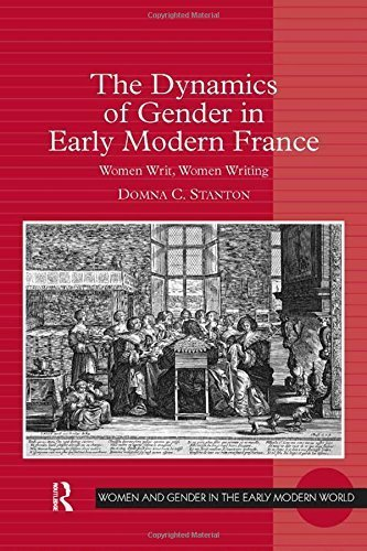 The Dynamics of Gender in Early Modern France: Women Writ, Women Writing (Women and Gender in the Early Modern World) by Domna C. Stanton (2014-10-15)