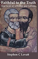 Faithful to the Truth: How to be an orthodox gay Catholic by Dr Stephen C Lovatt (2012-04-05)