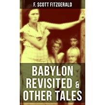 BABYLON REVISITED & OTHER TALES: A Collection of short stories from the author of The Great Gatsby, The Side of Paradise, Tender Is the Night, The Beautiful ... Case of Benjamin Button (English Edition)