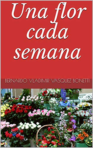 Una flor cada semana por Bernardo Vladimir Vasquez Bonetti