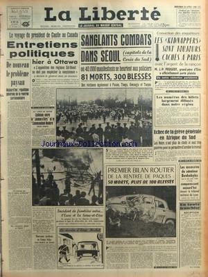 LIBERTE (LA) du 20/04/1960 - VOYAGE DE DE GAULLE AU CANADA - ENTRETIENS POLITIQUES A OTTAWA - PROBLEME PAYSAN - DAKAR - COLLISION ENTRE LA JEANNE-D'ARC ET LE COMMANDANT-RIVIERE - SANGLANTS COMBATS DANS SEOUL - LES KIDNAPPERS SONT TOUJOURS CACHES A PARIS - J.P. PEUGEOT - GRAND-PERE D'ERIC A PORTE PLAINTE - ECHEC DE LA GREVE GENERAL EN AFRIQUE DU SUD - LES ASSASSINS DU SENATEUR BENHABYLES - BILAN ROUTIER DE PAQUES