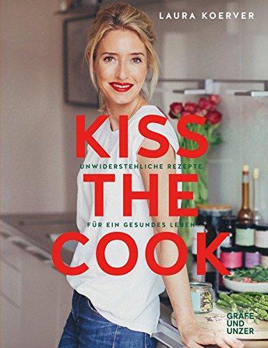Kiss the Cook: Unwiderstehliche Rezepte für ein gesundes Leben