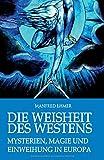 Die Weisheit des Westens: Mysterien, Magie und Einweihung in Europa - Manfred Ehmer