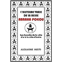 L'histoire Vraie de la Reine Abraha Pokou: Les baoulés de la côte de l'or à la côte de l'ivoire (French Edition)