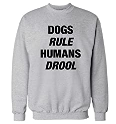 Dogs rule humans drool sweatshirt XS - 2XL sweater