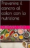 Prevenire il cancro al colon con la nutrizione