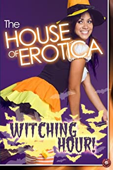 The House of Erotica Witching Hour by [Blisse, Victoria, Felthouse, Lucy, Raven, Nicky, de Sade, Vanessa, X, Daddy, Nephylim, Black, Elizabeth, Hunter, Tilly, Leong, Annabeth]