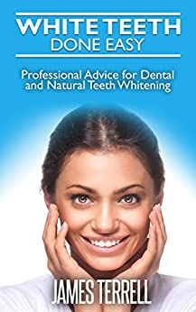 White Teeth Done Easy: Professional Advice For Dental And Natural Teeth Whitening por James Terrell epub