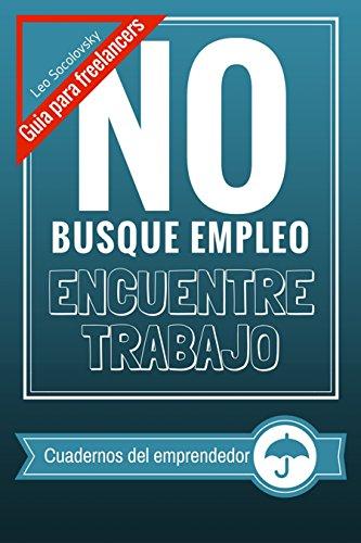 NO busque empleo... Encuentre trabajo: Guia para freelancers. (Cuadernos para el emprendedor digital)