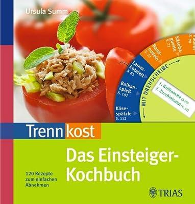 Trennkost - Das Einsteiger-Kochbuch: 120 Rezepte zum einfachen Abnehmen. Mit Drehscheibe