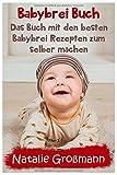 Babybrei Buch: Das Buch mit den besten Babybrei Rezepten zum selber machen