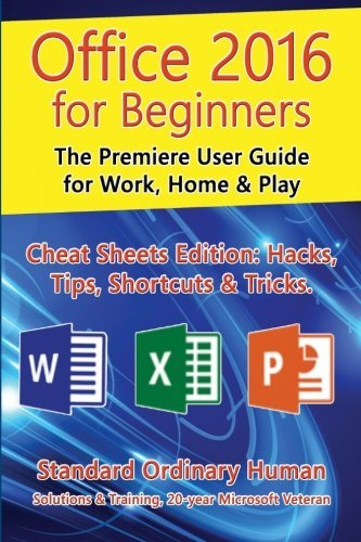Office 2016 for Beginners: The Premiere User Guide for Work, Home & Play.: Cheat Sheets Edition: Hacks, Tips, Shortcuts & Tricks. by Ordinary Human (2015-09-28)